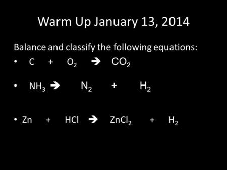 Warm Up January 13, 2014 Balance and classify the following equations: C + O 2  CO 2 NH 3  N 2 + H 2 Zn + HCl  ZnCl 2 + H 2.