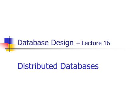 Database Design – Lecture 16 Distributed Databases.