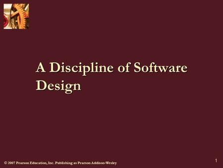 © 2007 Pearson Education, Inc. Publishing as Pearson Addison-Wesley 1 A Discipline of Software Design.