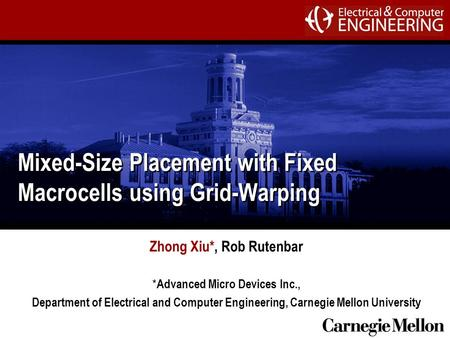 Mixed-Size Placement with Fixed Macrocells using Grid-Warping Zhong Xiu*, Rob Rutenbar * Advanced Micro Devices Inc., Department of Electrical and Computer.