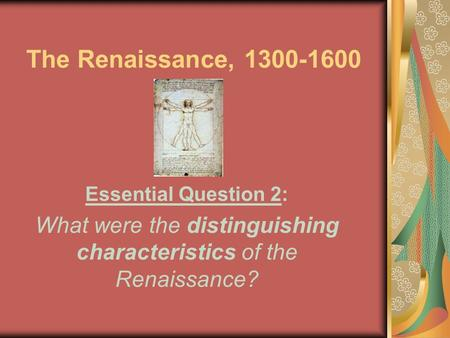 The Renaissance, 1300-1600 Essential Question 2: What were the distinguishing characteristics of the Renaissance?