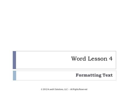 Word Lesson 4 Formatting Text © 2012 M and K Solutions, LLC -- All Rights Reserved.