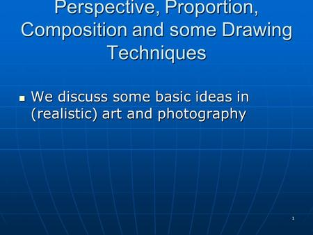 Perspective, Proportion, Composition and some Drawing Techniques We discuss some basic ideas in (realistic) art and photography We discuss some basic ideas.