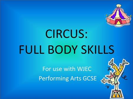 CIRCUS: FULL BODY SKILLS For use with WJEC Performing Arts GCSE.