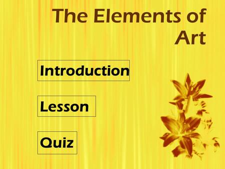 The Elements of Art Introduction Lesson Quiz. Introduction  Subject: The Elements of Art  Grade Level: 9-12  Objectives: To introduce students to the.
