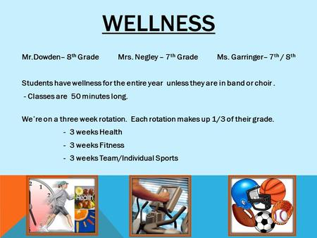 WELLNESS Mr.Dowden– 8 th Grade Mrs. Negley – 7 th Grade Ms. Garringer– 7 th / 8 th Students have wellness for the entire year unless they are in band or.