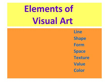 Elements of 	 Visual Art Line Shape Form Space Texture Value Color.