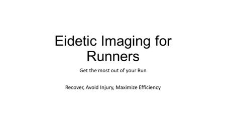 Eidetic Imaging for Runners Get the most out of your Run Recover, Avoid Injury, Maximize Efficiency.
