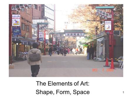 1 The Elements of Art: Shape, Form, Space. 2 One Dimensional (1 D) length Two Dimensional (2 D) length and height Three Dimensional (3 D) length, height,