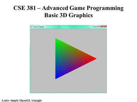 A nice simple OpenGL triangle CSE 381 – Advanced Game Programming Basic 3D Graphics.
