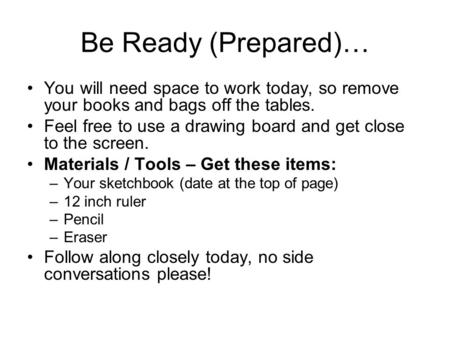 Be Ready (Prepared)… You will need space to work today, so remove your books and bags off the tables. Feel free to use a drawing board and get close to.