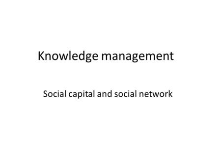 Knowledge management Social capital and social network.