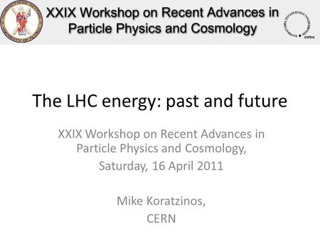 The LHC energy: past and future XXIX Workshop on Recent Advances in Particle Physics and Cosmology, Saturday, 16 April 2011 Mike Koratzinos, CERN.