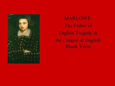 MARLOWE: The Father of English Tragedy & the Creator of English Blank Verse.