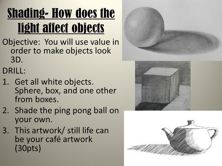 Shading- How does the light affect objects Objective: You will use value in order to make objects look 3D. DRILL: 1.Get all white objects. Sphere, box,