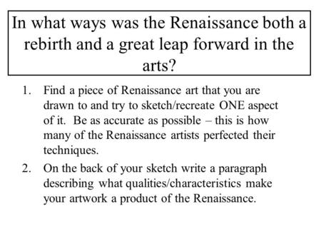 In what ways was the Renaissance both a rebirth and a great leap forward in the arts? 1.Find a piece of Renaissance art that you are drawn to and try to.