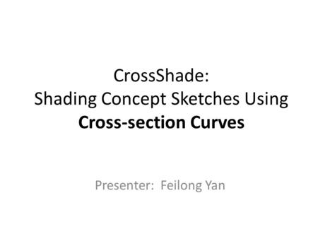 CrossShade: Shading Concept Sketches Using Cross-section Curves Presenter: Feilong Yan.