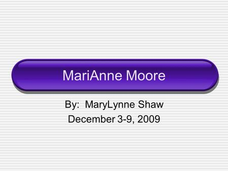 MariAnne Moore By: MaryLynne Shaw December 3-9, 2009.