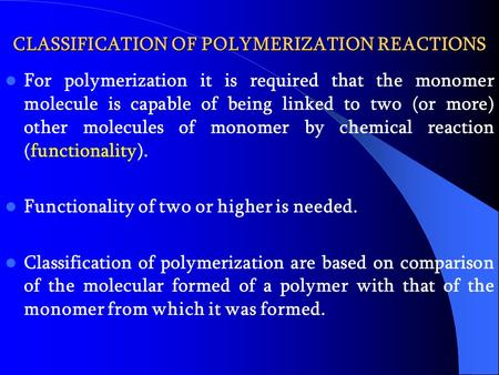 CLASSIFICATION OF POLYMERIZATION REACTIONS For polymerization it is required that the monomer molecule is capable of being linked to two (or more) other.