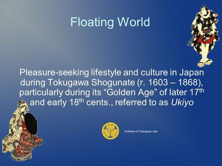 "Floating World Pleasure-seeking lifestyle and culture in Japan during Tokugawa Shogunate (r. 1603 – 1868), particularly during its ""Golden Age"" of later."