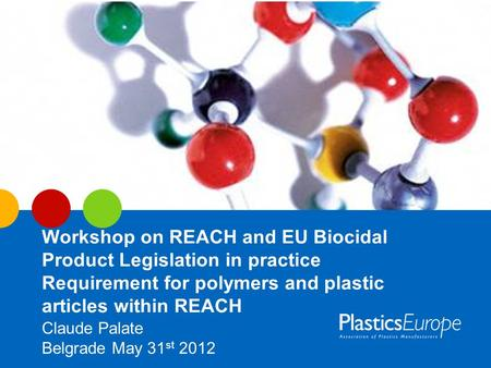 Workshop on REACH and EU Biocidal Product Legislation in practice Requirement for polymers and plastic articles within REACH Claude Palate Belgrade May.
