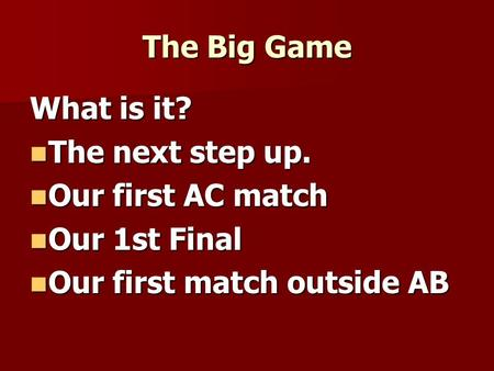 The Big Game What is it? The next step up. The next step up. Our first AC match Our first AC match Our 1st Final Our 1st Final Our first match outside.