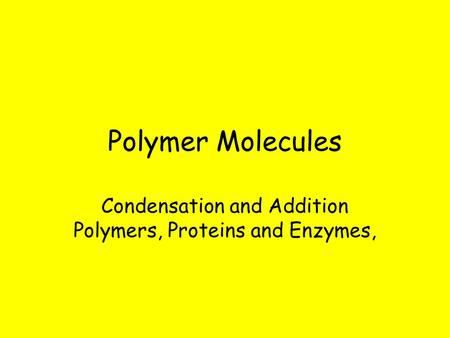 Polymer Molecules Condensation and Addition Polymers, Proteins and Enzymes,