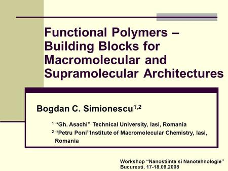 "Functional Polymers – Building Blocks for Macromolecular and Supramolecular Architectures Bogdan C. Simionescu 1,2 1 ""Gh. Asachi"" Technical University,"