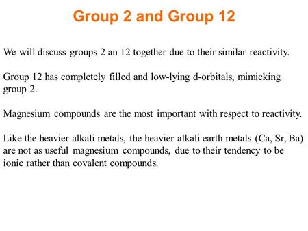 Group 2 and Group 12 We will discuss groups 2 an 12 together due to their similar reactivity. Group 12 has completely filled and low-lying d-orbitals,