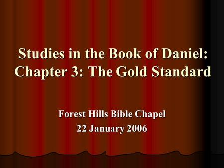 Studies in the Book of Daniel: Chapter 3: The Gold Standard Forest Hills Bible Chapel 22 January 2006.