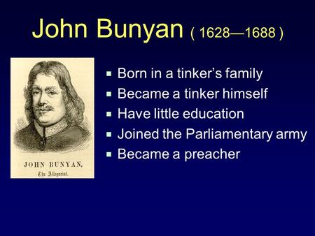 John Bunyan ( 1628—1688 )  Born in a tinker's family  Became a tinker himself  Have little education  Joined the Parliamentary army  Became a preacher.
