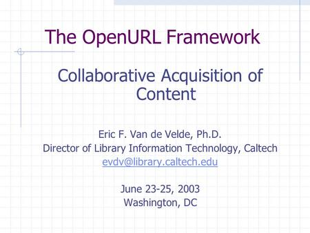 The OpenURL Framework Collaborative Acquisition of Content Eric F. Van de Velde, Ph.D. Director of Library Information Technology, Caltech