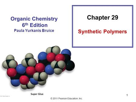 © 2011 Pearson Education, Inc. 1 Organic Chemistry 6 th Edition Paula Yurkanis Bruice Chapter 29 Synthetic Polymers.