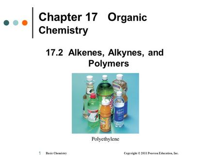 Basic Chemistry Copyright © 2011 Pearson Education, Inc. 1 Chapter 17 O rganic Chemistry 17.2 Alkenes, Alkynes, and Polymers.