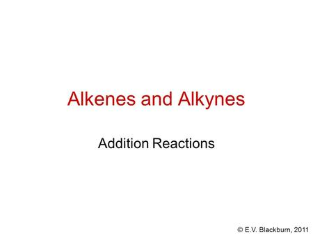 © E.V. Blackburn, 2011 Alkenes and Alkynes Addition Reactions.