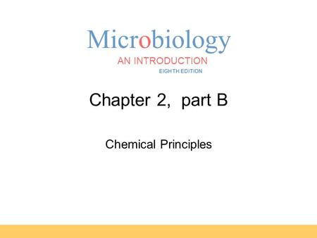Microbiology AN INTRODUCTION EIGHTH EDITION TORTORA FUNKE CASE Chapter 2, part B Chemical Principles.