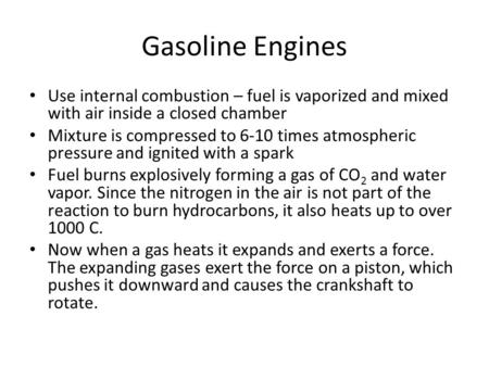 Gasoline Engines Use internal combustion – fuel is vaporized and mixed with air inside a closed chamber Mixture is compressed to 6-10 times atmospheric.
