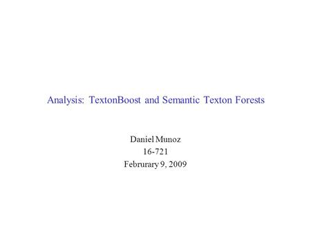 Analysis: TextonBoost and Semantic Texton Forests Daniel Munoz 16-721 Februrary 9, 2009.