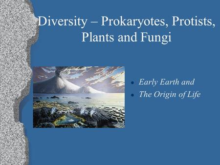 Diversity – Prokaryotes, Protists, Plants and Fungi l Early Earth and l The Origin of Life.