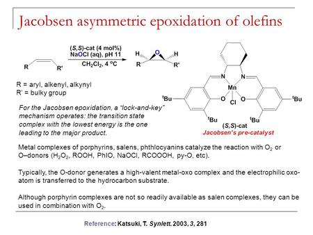 Jacobsen asymmetric epoxidation of olefins R = aryl, alkenyl, alkynyl R' = bulky group Metal complexes of porphyrins, salens, phthlocyanins catalyze the.