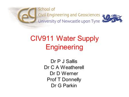 CIV911 Water Supply Engineering Dr P J Sallis Dr C A Weatherell Dr D Werner Prof T Donnelly Dr G Parkin.