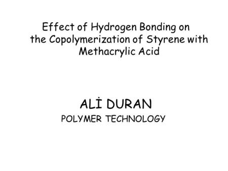 Effect of Hydrogen Bonding on the Copolymerization of Styrene with Methacrylic Acid ALİ DURAN POLYMER TECHNOLOGY.