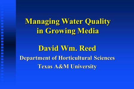 Managing Water Quality in Growing Media David Wm. Reed Department of Horticultural Sciences Texas A&M University.
