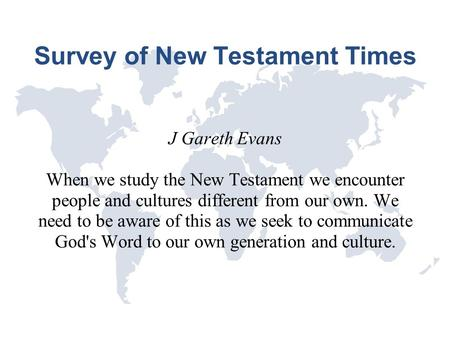 Survey of New Testament Times J Gareth Evans When we study the New Testament we encounter people and cultures different from our own. We need to be aware.
