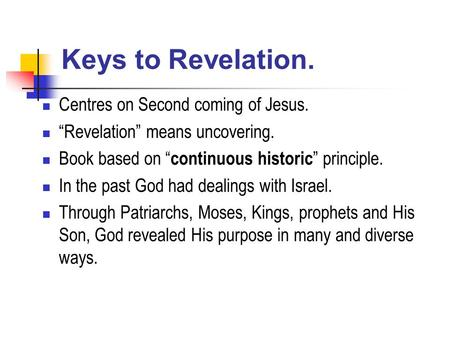 "Keys to Revelation. Centres on Second coming of Jesus. ""Revelation"" means uncovering. Book based on "" continuous historic "" principle. In the past God."