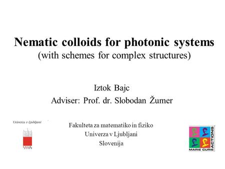 Nematic colloids for photonic systems (with schemes for complex structures) Iztok Bajc Adviser: Prof. dr. Slobodan Žumer Fakulteta za matematiko in fiziko.