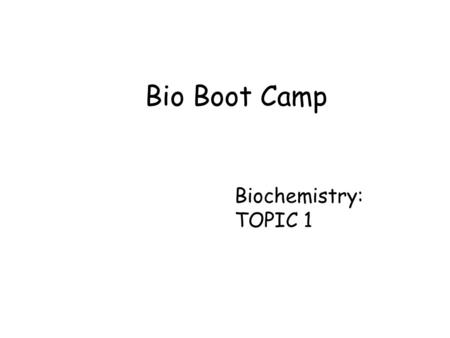 Bio Boot Camp Biochemistry: TOPIC 1.