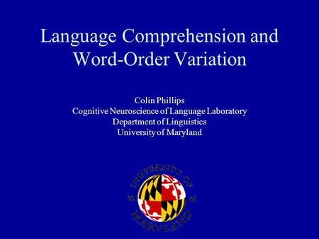Language Comprehension and Word-Order Variation Colin Phillips Cognitive Neuroscience of Language Laboratory Department of Linguistics University of Maryland.