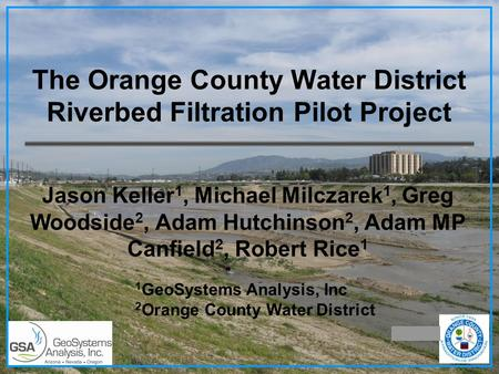 The Orange County Water District Riverbed Filtration Pilot Project Jason Keller 1, Michael Milczarek 1, Greg Woodside 2, Adam Hutchinson 2, Adam MP Canfield.