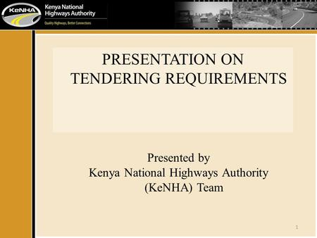 1 PRESENTATION ON TENDERING REQUIREMENTS Presented by Kenya National Highways Authority (KeNHA) Team.